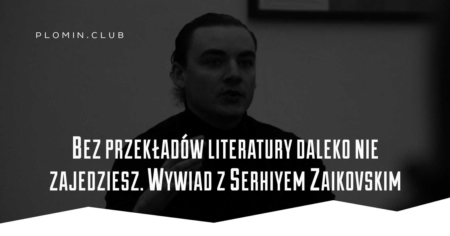 Bez przekładów literatury daleko nie zajedziesz. Wywiad z Serhiyem Zaikovskim